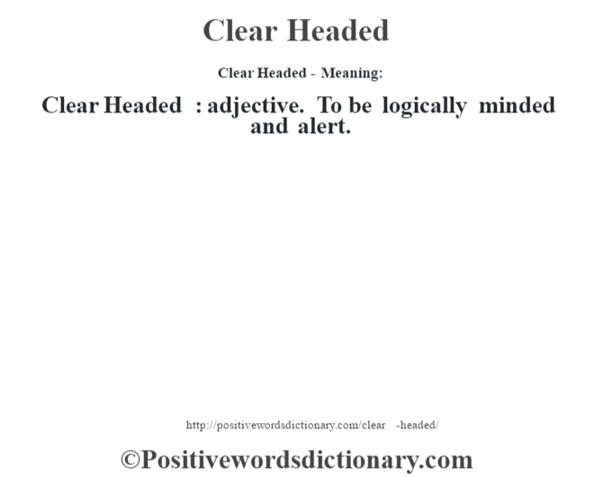 Clear Headed- Meaning:Clear Headed  : adjective. To be logically minded and alert.