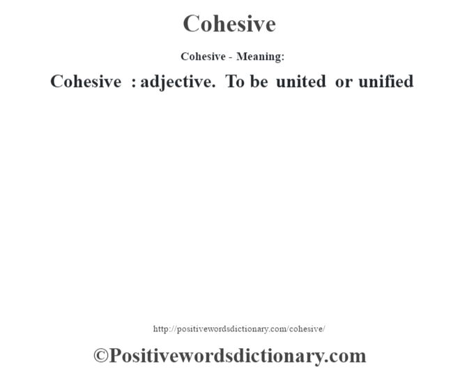 Cohesive- Meaning:Cohesive  : adjective. To be united or unified