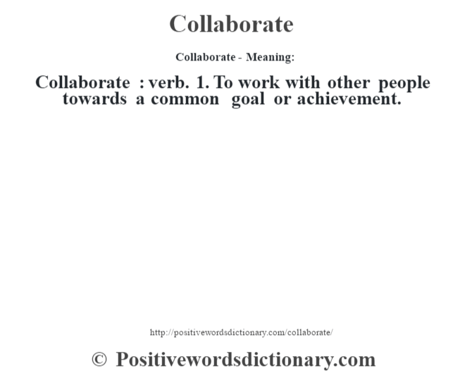 Collaborate- Meaning:Collaborate  : verb. 1. To work with other people towards a common goal or achievement.