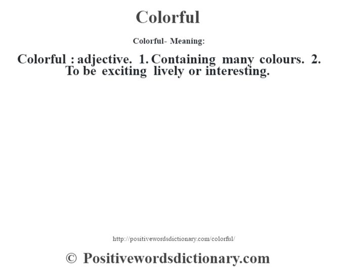 Colorful- Meaning:Colorful  : adjective. 1. Containing many colours. 2. To be exciting lively or interesting.