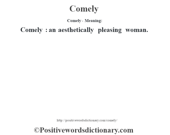 Comely- Meaning:Comely  : an aesthetically pleasing woman.