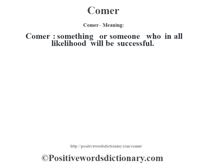 Comer- Meaning:Comer  : something or someone who in all likelihood will be successful.