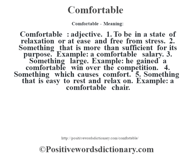 Comfortable- Meaning:Comfortable  : adjective. 1. To be in a state of relaxation or at ease and free from stress. 2. Something that is more than sufficient for its purpose. Example: a comfortable salary. 3. Something large. Example: he gained a comfortable win over the competition. 4. Something which causes comfort. 5. Something that is easy to rest and relax on. Example: a comfortable chair.