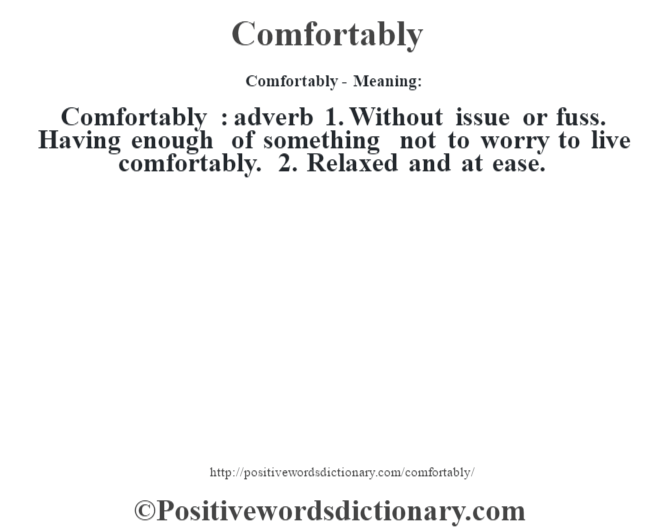 Comfortably- Meaning:Comfortably  : adverb  1. Without issue or fuss. Having enough of something not to worry to live comfortably. 2. Relaxed and at ease.