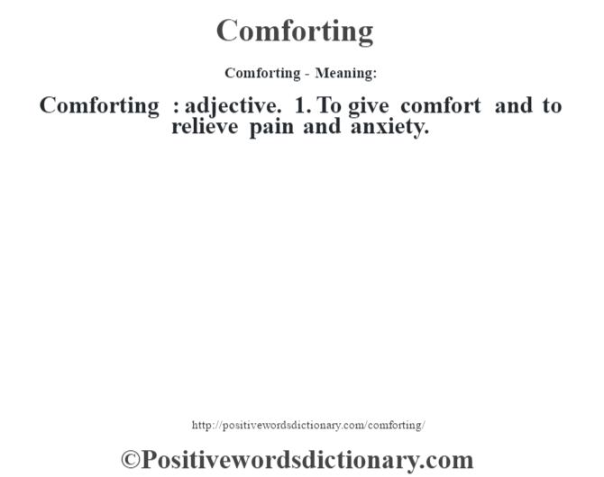 Comforting- Meaning:Comforting  : adjective. 1. To give comfort and to relieve pain and anxiety.