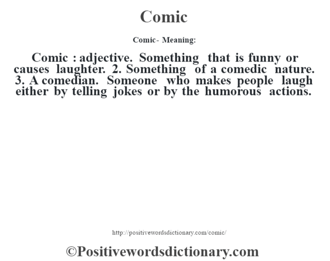 Comic- Meaning:Comic  : adjective. Something that is funny or causes laughter. 2. Something of a comedic nature. 3. A comedian. Someone who makes people laugh either by telling jokes or by the humorous actions.
