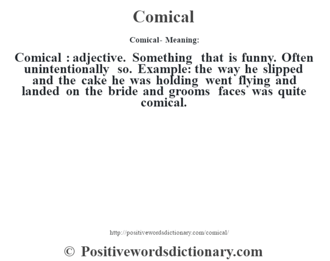 Comical- Meaning:Comical  : adjective. Something that is funny. Often unintentionally so. Example: the way he slipped and the cake he was holding went flying and landed on the bride and groom's faces was quite comical.