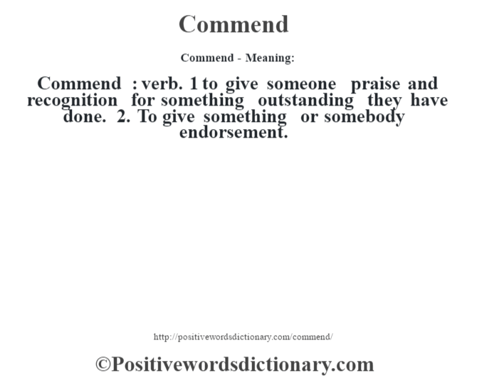 Commend- Meaning:Commend  : verb. 1 to give someone praise and recognition for something outstanding they have done. 2. To give something or somebody endorsement.