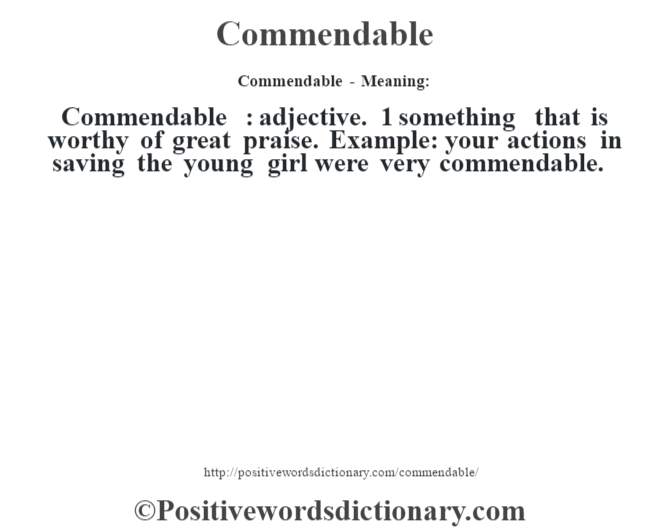 Commendable- Meaning:Commendable  : adjective. 1 something that is worthy of great praise. Example: your actions in saving the young girl were very commendable.
