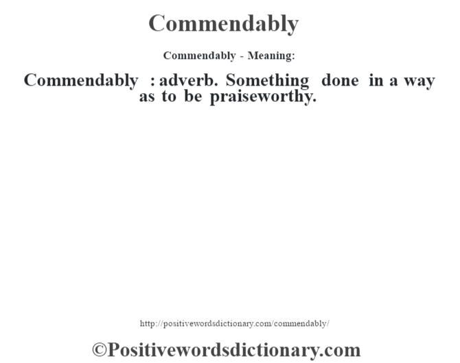 Commendably- Meaning:Commendably  : adverb. Something done in a way as to be praiseworthy.