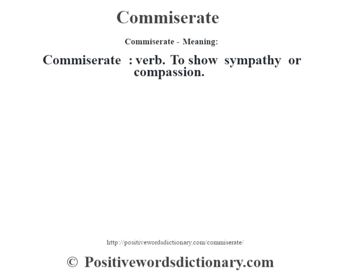 Commiserate- Meaning:Commiserate  : verb. To show sympathy or compassion.