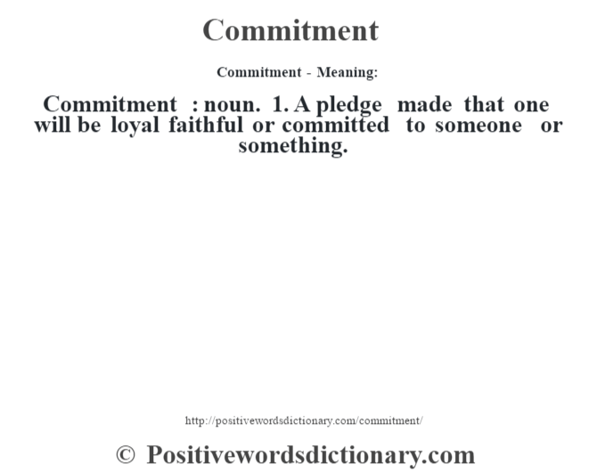 Commitment- Meaning:Commitment  : noun. 1. A pledge made that one will be loyal faithful or committed to someone or something.