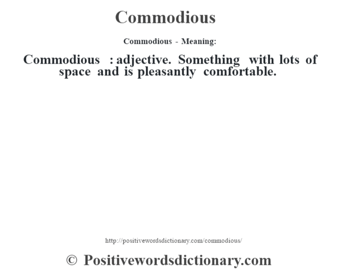 Commodious- Meaning:Commodious  : adjective. Something with lots of space and is pleasantly comfortable.