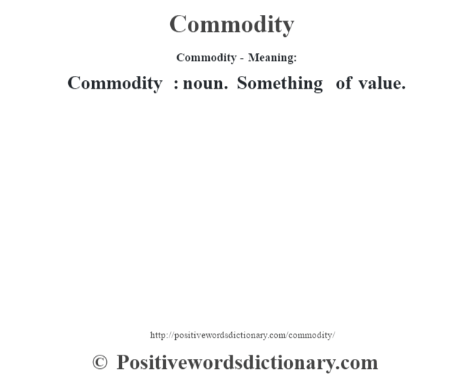 Commodity- Meaning:Commodity  : noun. Something of value.