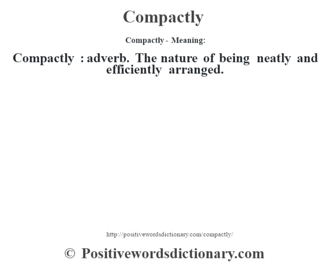Compactly- Meaning:Compactly  : adverb. The nature of being neatly and efficiently arranged.