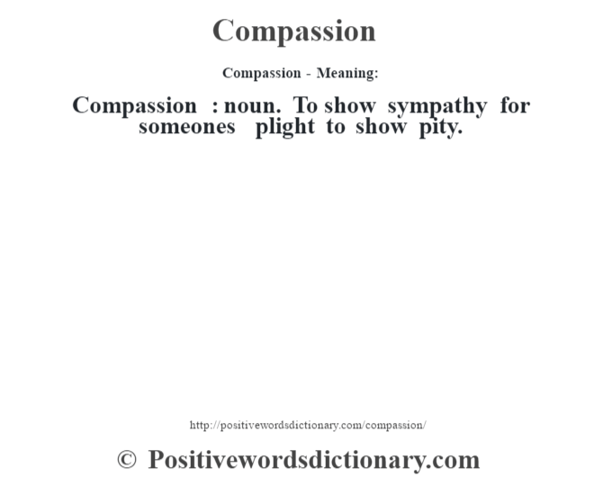 Compassion- Meaning:Compassion  : noun. To show sympathy for someone's plight to show pity.