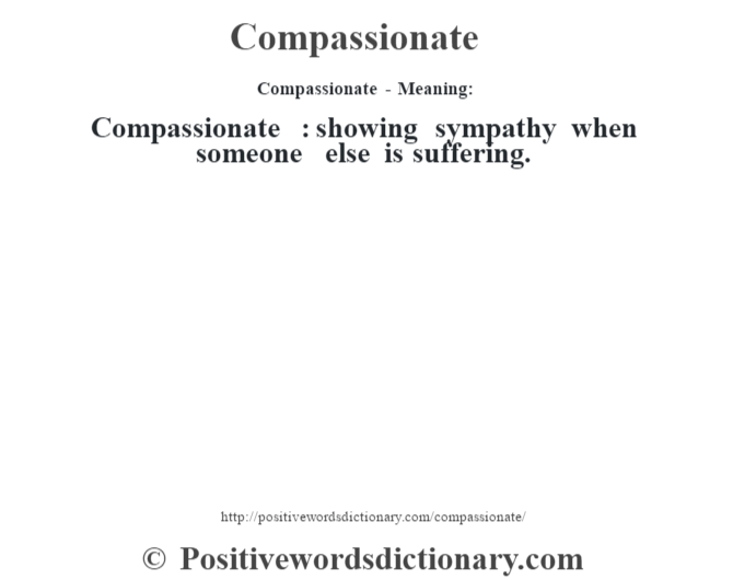 Compassionate- Meaning:Compassionate  : showing sympathy when someone else is suffering.