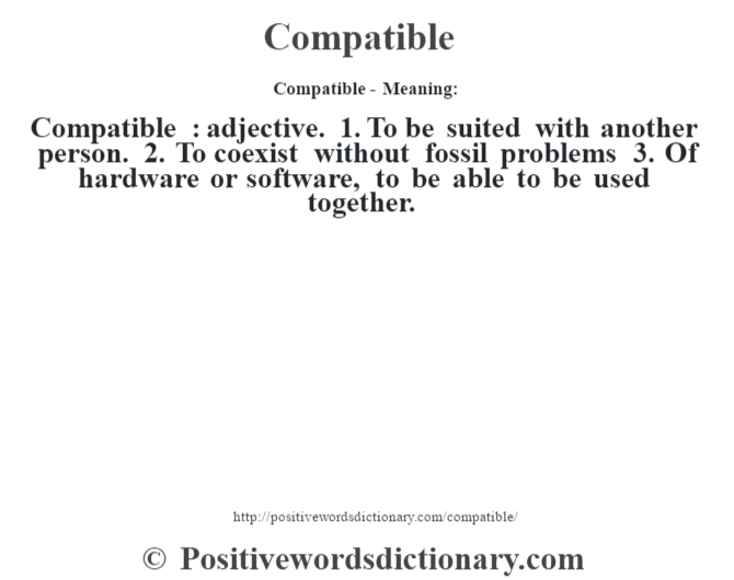 Compatible- Meaning:Compatible  : adjective. 1. To be suited with another person. 2. To coexist without fossil problems 3. Of hardware or software, to be able to be used together.