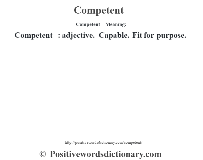 Competent- Meaning:Competent  : adjective. Capable. Fit for purpose.