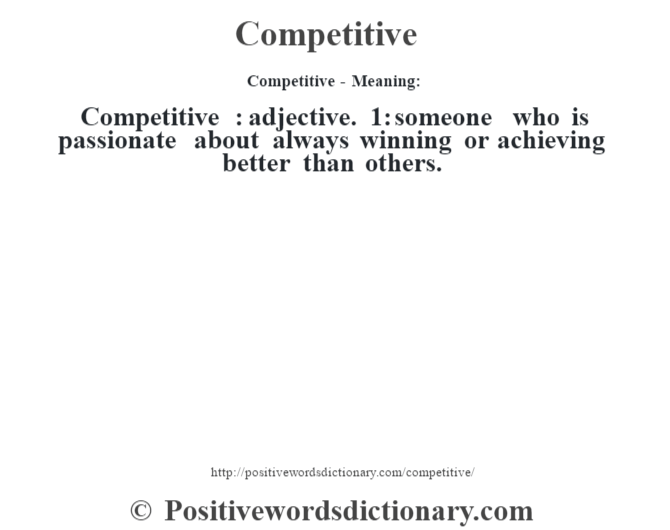 Competitive- Meaning:Competitive  : adjective. 1: someone who is passionate about always winning or achieving better than others.
