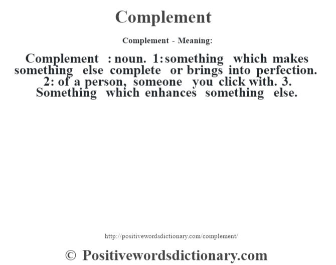 Complement- Meaning:Complement  : noun. 1: something which makes something else complete or brings into perfection. 2: of a person, someone you click with. 3.  Something which enhances something else.