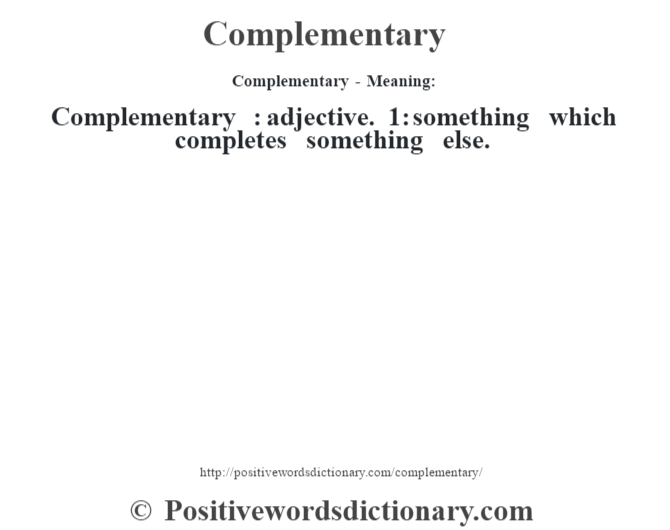 Complementary- Meaning:Complementary  : adjective. 1: something which completes something else.