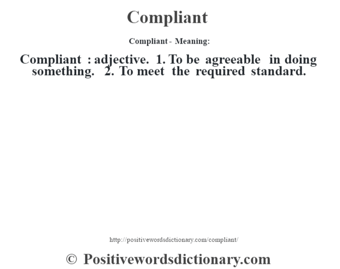 Compliant- Meaning:Compliant  : adjective. 1. To be agreeable in doing something. 2. To meet the required standard.