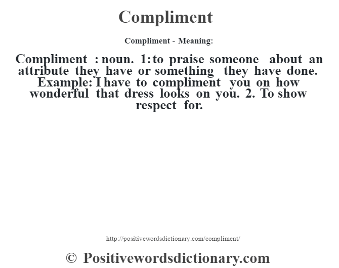 Compliment- Meaning:Compliment  : noun. 1: to praise someone about an attribute they have or something they have done. Example: I have to compliment you on how wonderful that dress looks on you. 2. To show respect for.