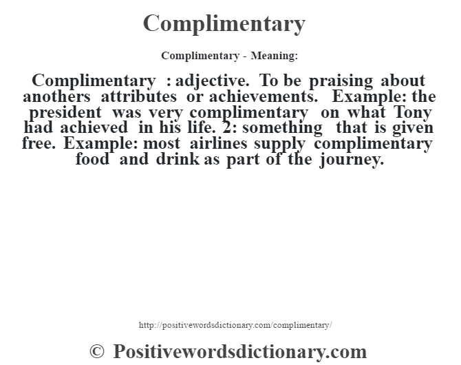 Complimentary- Meaning:Complimentary  : adjective. To be praising about another's attributes or achievements. Example: the president was very complimentary on what Tony had achieved in his life. 2: something that is given free. Example: most airlines supply complimentary food and drink as part of the journey.