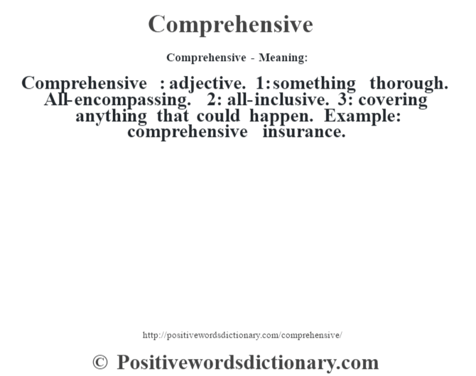 Comprehensive- Meaning:Comprehensive  : adjective. 1: something thorough. All-encompassing. 2: all-inclusive. 3: covering anything that could happen. Example: comprehensive insurance.