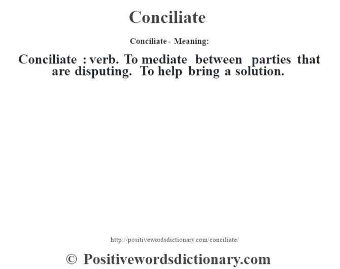 Conciliate- Meaning:Conciliate  : verb. To mediate between parties that are disputing. To help bring a solution.