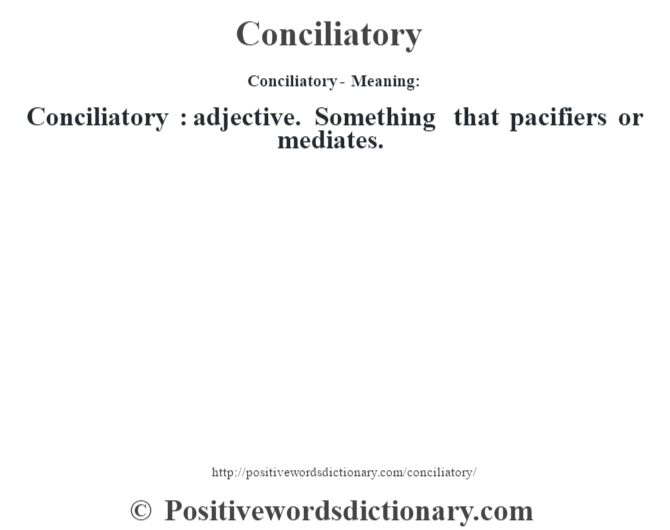 Conciliatory- Meaning:Conciliatory  : adjective. Something that pacifiers or mediates.