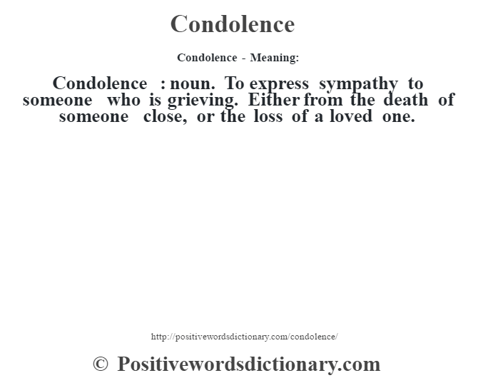 Condolence- Meaning:Condolence  : noun. To express sympathy to someone who is grieving. Either from the death of someone close, or the loss of a loved one.
