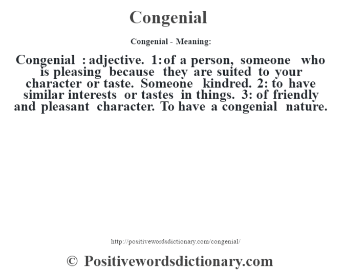 Congenial- Meaning:Congenial  : adjective. 1: of a person, someone who is pleasing because they are suited to your character or taste. Someone kindred. 2: to have similar interests or tastes in things. 3: of friendly and pleasant character. To have a congenial nature.