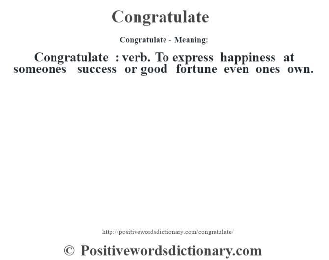 Congratulate- Meaning:Congratulate  : verb. To express happiness  at someone's success or good fortune even one's own.