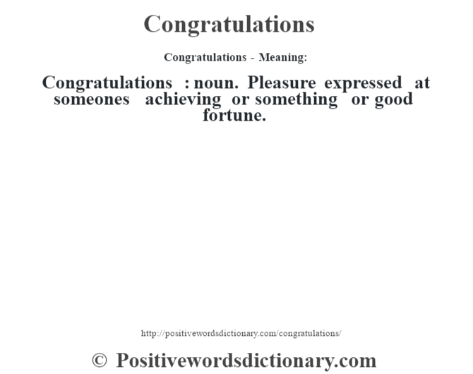 Congratulations- Meaning:Congratulations  : noun. Pleasure expressed at someone's achieving or something or good fortune.