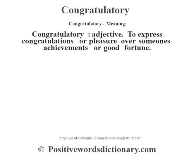 Congratulatory- Meaning:Congratulatory  : adjective. To express congratulations or pleasure over someone's achievements or good fortune.