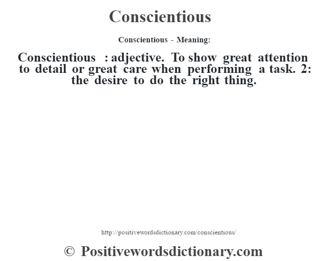 Conscientious- Meaning:Conscientious  : adjective. To show great attention to detail or great care when performing a task. 2: the desire to do the right thing.