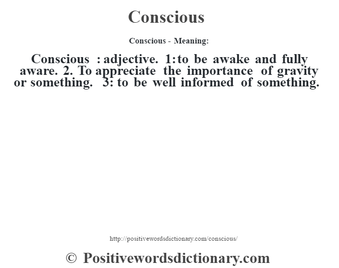 Conscious- Meaning:Conscious  : adjective. 1: to be awake and fully aware. 2. To appreciate the importance of gravity or something. 3: to be well informed of something.