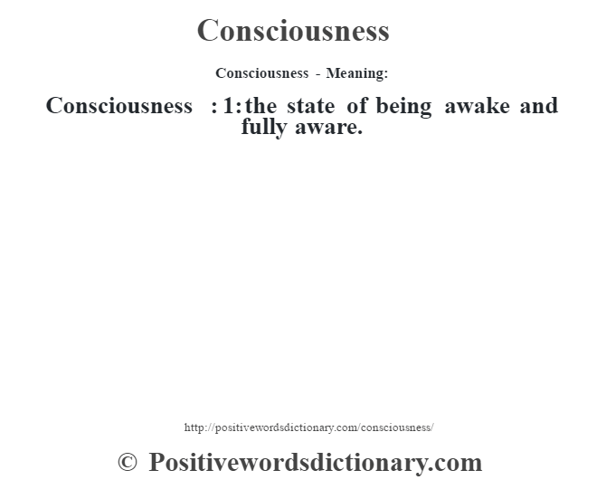 Consciousness- Meaning:Consciousness  : 1: the state of being awake and fully aware.