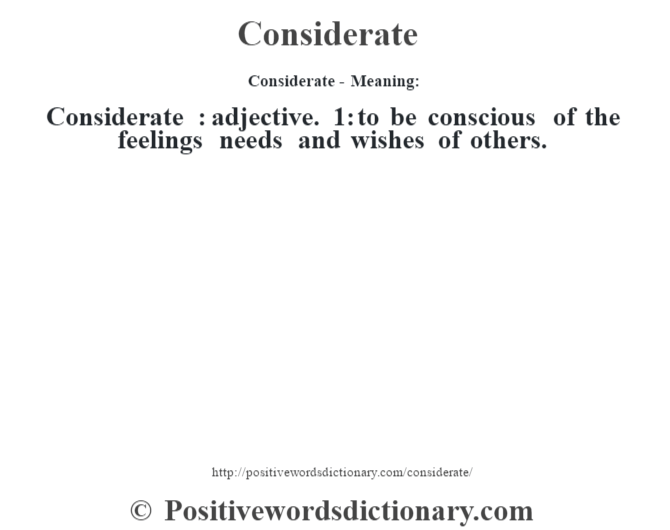 Considerate- Meaning:Considerate  : adjective. 1: to be conscious of the feelings needs and wishes of others.