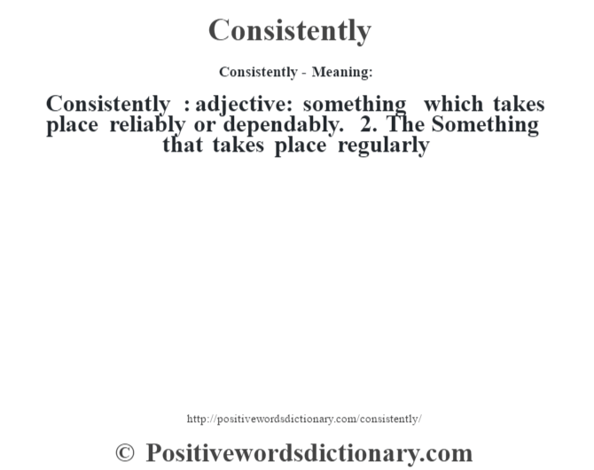 Consistently- Meaning:Consistently  : adjective: something which takes place reliably or dependably. 2. The Something that takes place regularly