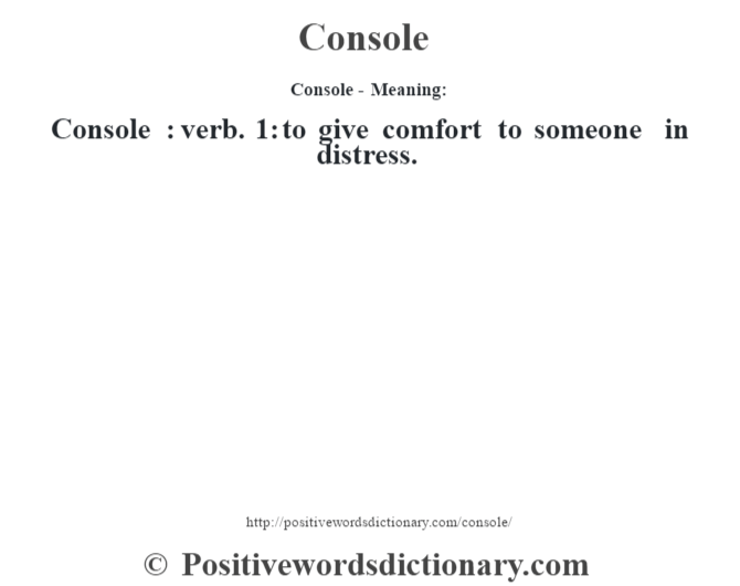 Console- Meaning:Console  : verb. 1: to give comfort to someone in distress.