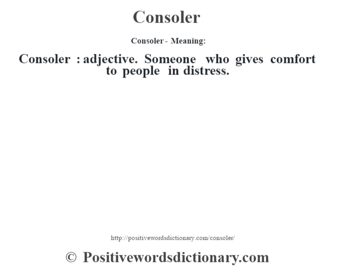 Consoler- Meaning:Consoler  : adjective. Someone who gives comfort to people in distress.