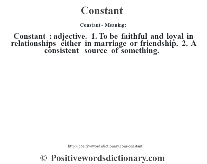 Constant- Meaning:Constant  : adjective. 1. To be faithful and loyal in relationships either in marriage or friendship. 2. A consistent source of something.