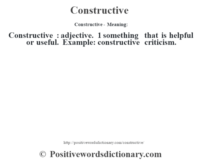 Constructive- Meaning:Constructive  : adjective. 1 something that is helpful or useful. Example: constructive criticism.