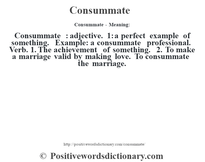 Consummate- Meaning:Consummate  : adjective. 1: a perfect example of something. Example: a consummate professional. Verb. 1. The achievement of something. 2. To make a marriage valid by making love. To consummate the marriage.