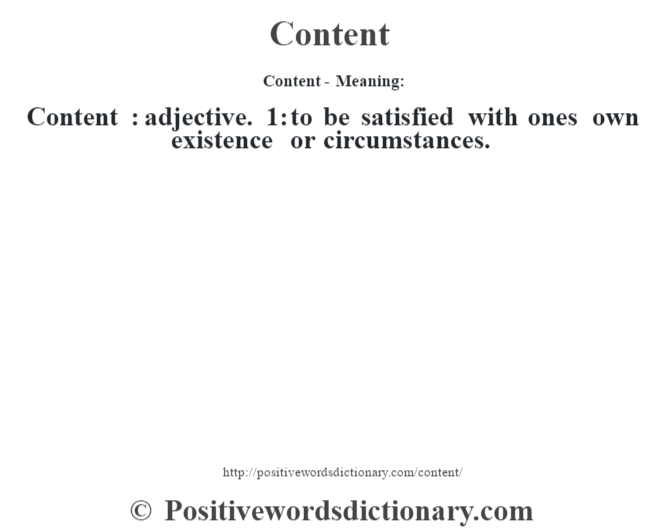 Content- Meaning:Content  : adjective. 1: to be satisfied with one's own existence or circumstances.