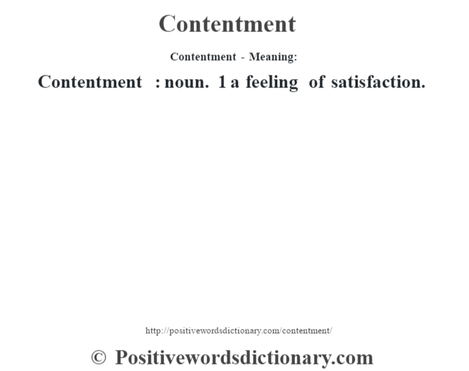 Contentment- Meaning:Contentment  : noun. 1 a feeling of satisfaction.