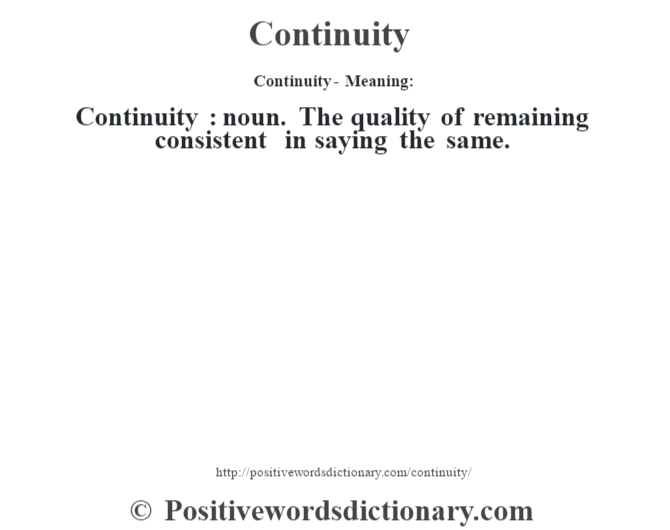 Continuity- Meaning:Continuity  : noun. The quality of remaining consistent in saying the same.